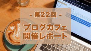 第22回ブログカフェ開催レポート